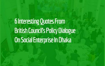 6 Interesting Quotes From British Council's Policy Dialogue On Social Enterprise In Dhaka