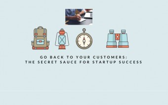 Go Back To Your Customers: The Secret Sauce For Startup Success